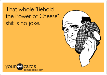 "That whole ""Behold  the Power of Cheese"" shit is no joke."