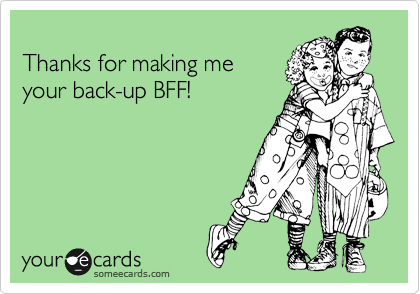 Thanks for making me your back-up BFF!