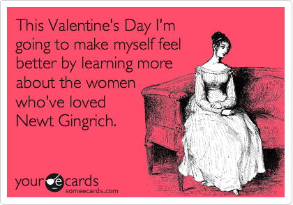 This Valentine's Day I'm going to make myself feel better by learning more about the women who've loved Newt Gingrich.