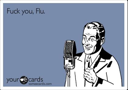 Fuck you, Flu.