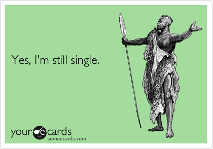 Yes, I'm still single.