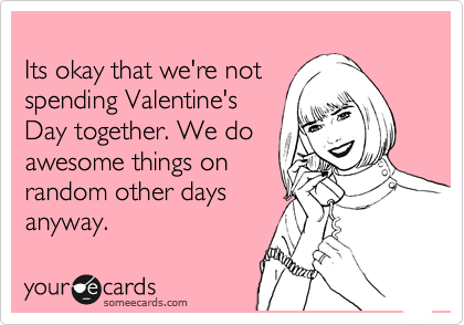 Its okay that we're not spending Valentine's Day together. We do awesome things on random other days anyway.