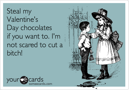Steal my Valentine's Day chocolates if you want to. I'm not scared to cut a bitch!