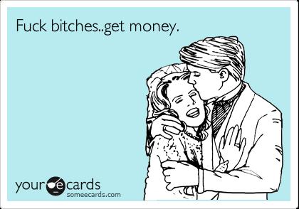 Fuck bitches..get money.