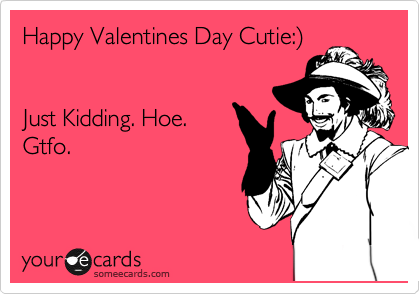 Happy Valentines Day Cutie:%29   Just Kidding. Hoe.  Gtfo.