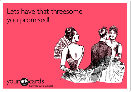 Lets have that threesome  you promised!