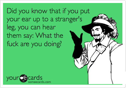 Did you know that if you put your ear up to a stranger's leg, you can hear them say: What the fuck are you doing?