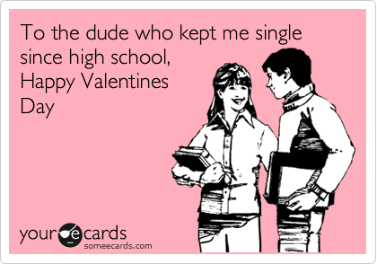 To the dude who kept me single since high school, Happy Valentines Day