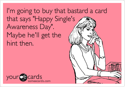 "I'm going to buy that bastard a card that says ""Happy Single's Awareness Day"". Maybe he'll get the hint then."