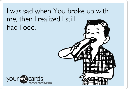 I was sad when You broke up with me, then I realized I still had Food.