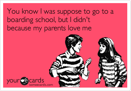 You know I was suppose to go to a boarding school, but I didn't because my parents love me