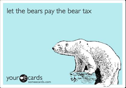 let the bears pay the bear tax