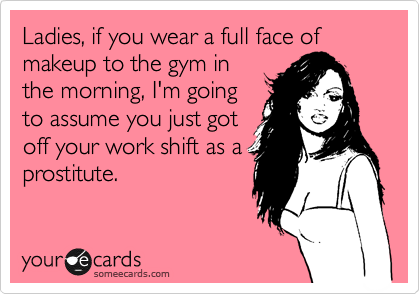 Ladies, if you wear a full face of makeup to the gym in the morning, I'm going to assume you just got off your work shift as a prostitute.