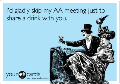 I'd gladly skip my AA meeting just to share a drink with you.