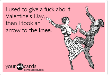 I used to give a fuck about Valentine's Day, then I took an arrow to the knee.