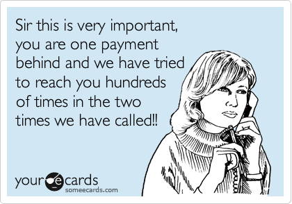 Sir this is very important,  you are one payment behind and we have tried to reach you hundreds of times in the two times we have called!!