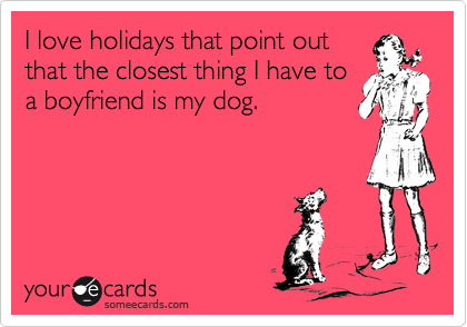 I love holidays that point out that the closest thing I have to a boyfriend is my dog.