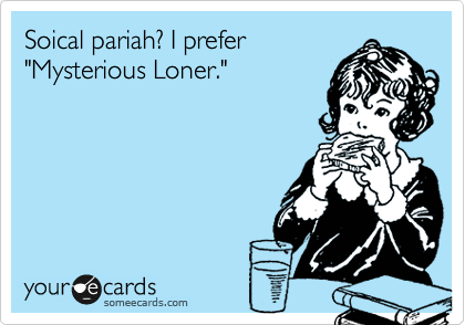 "Soical pariah? I prefer ""Mysterious Loner."""