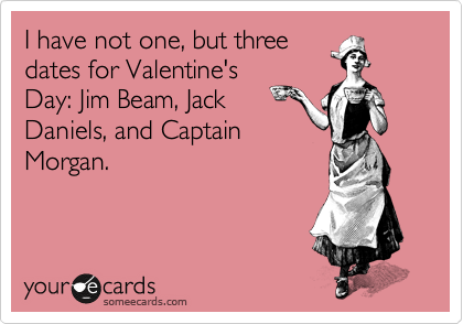 I have not one, but three dates for Valentine's Day: Jim Beam, Jack Daniels, and Captain Morgan.