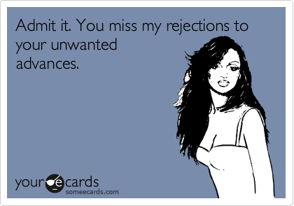 Admit it. You miss my rejections to your unwanted advances.