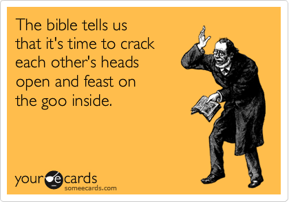 The bible tells us  that it's time to crack  each other's heads  open and feast on  the goo inside.