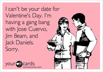 I can't be your date for Valentine's Day. I'm  having a gang bang with Jose Cuervo, Jim Beam, and Jack Daniels. Sorry.