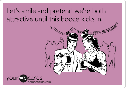 Let's smile and pretend we're both attractive until this booze kicks in.