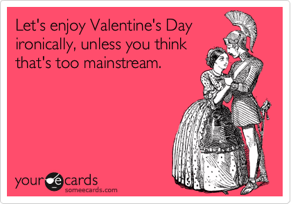 Let's enjoy Valentine's Day ironically, unless you think that's too mainstream.