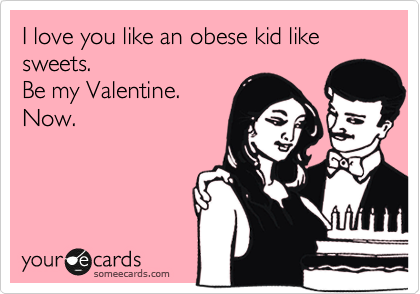 I love you like an obese kid like sweets. Be my Valentine. Now.