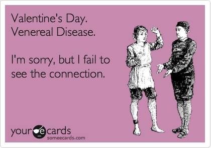 Valentine's Day. Venereal Disease.  I'm sorry, but I fail to see the connection.