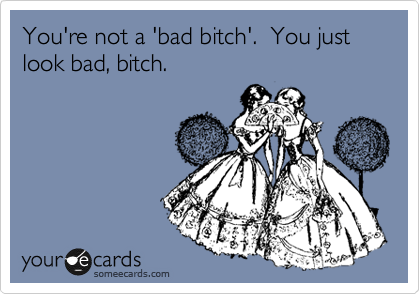 You're not a 'bad bitch'.  You just look bad, bitch.