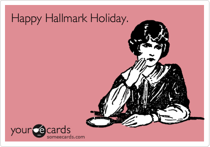 Happy Hallmark Holiday. | Valentine's Day Ecard: www.someecards.com/usercards/viewcard/MjAxMi1hYjRmNDBjNTM2Yzk5ZDVi