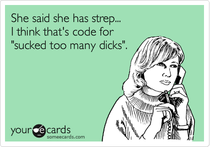 """She said she has strep...  I think that's code for  """"sucked too many dicks""""."""
