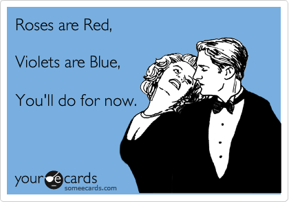 Roses are Red,  Violets are Blue,  You'll do for now.