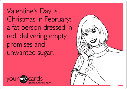 Valentine's Day is Christmas in February: a fat person dressed in red, delivering empty promises and unwanted sugar.