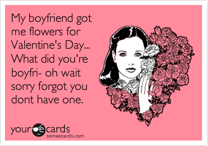 My boyfriend got me flowers for Valentine's Day... What did you're boyfri- oh wait sorry forgot you dont have one.