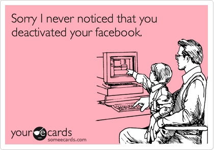 Sorry I never noticed that you deactivated your facebook.