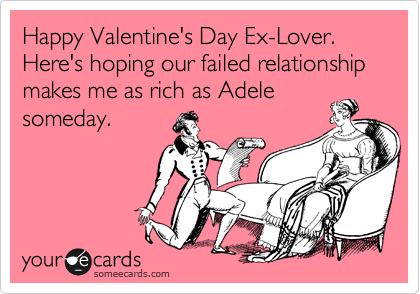 Happy Valentine's Day Ex-Lover. Here's hoping our failed relationship makes me as rich as Adele someday.