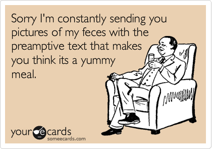 Sorry I'm constantly sending you pictures of my feces with the preamptive text that makes you think its a yummy meal.