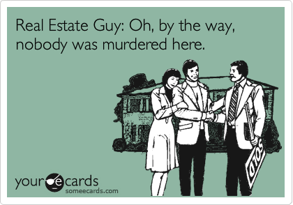 Real Estate Guy: Oh, by the way, nobody was murdered here.