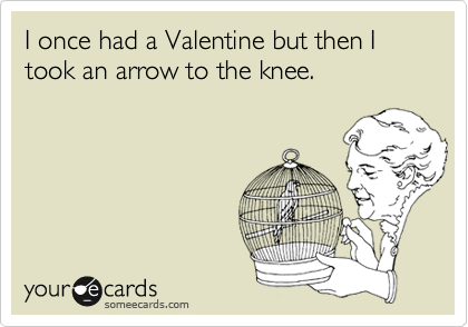 I once had a Valentine but then I took an arrow to the knee.