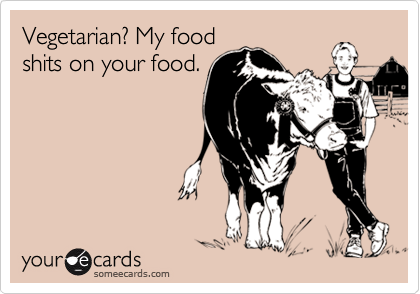 Vegetarian? My food shits on your food.