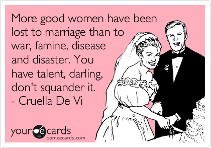 More good women have been lost to marriage than to war, famine, disease and disaster. You have talent, darling, don't squander it. - Cruella De Vi