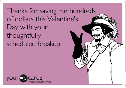 Thanks for saving me hundreds of dollars this Valentine's Day with your thoughtfully scheduled breakup.