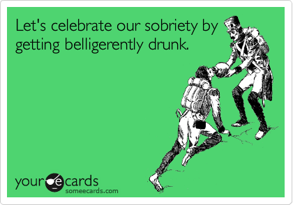 Let's celebrate our sobriety by getting belligerently drunk.