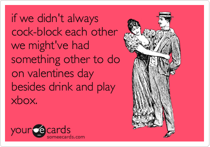 if we didn't always cock-block each other we might've had something other to do on valentines day besides drink and play xbox.