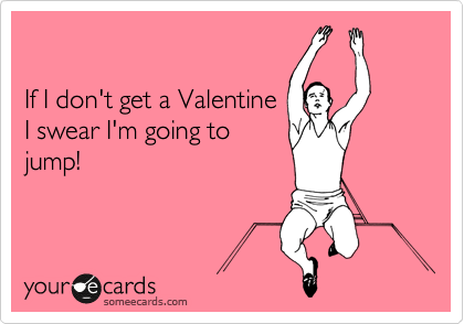 If I don't get a Valentine I swear I'm going to jump!