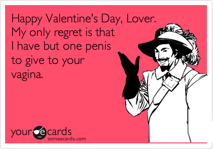 Happy Valentine's Day, Lover. My only regret is that  I have but one penis to give to your vagina.