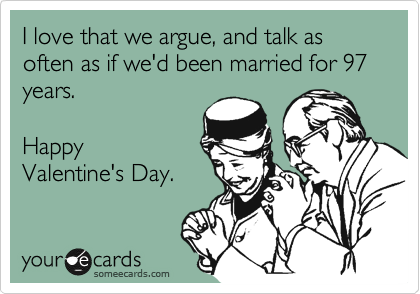 I love that we argue, and talk as often as if we'd been married for 97 years.    Happy Valentine's Day.
