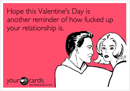 Hope this Valentine's Day is another reminder of how fucked up your relationship is.